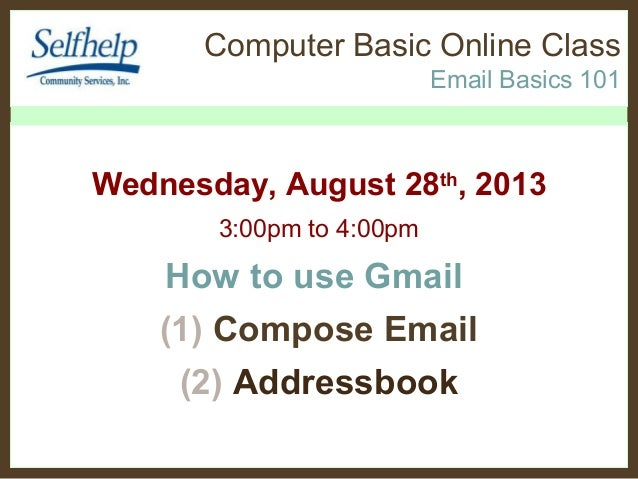 Computer Basic Online Class Email Basics 101 Wednesday, August 28th , 2013 3:00pm to 4:00pm How to use Gmail (1) Compose E...