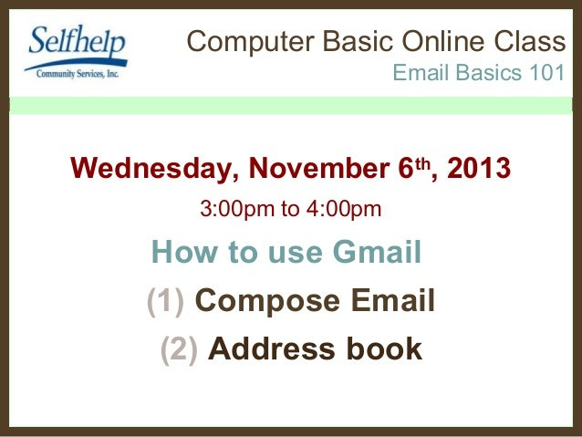 Computer Basic Online Class Email Basics 101  Wednesday, November 6th, 2013 3:00pm to 4:00pm  How to use Gmail (1) Compose...
