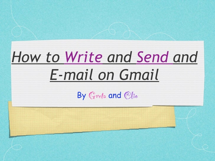 How to Write and Send and      E-mail on Gmail         By Greta and Clio