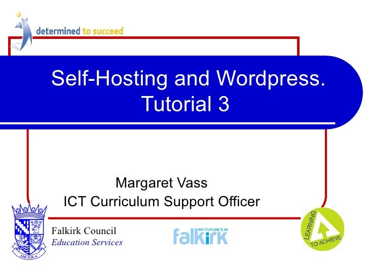 Self-Hosting and Wordpress. Tutorial 3 Margaret Vass ICT Curriculum Support Officer Falkirk Council   Education Services