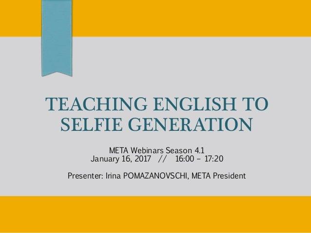 TEACHING ENGLISH TO SELFIE GENERATION META Webinars Season 4.1 January 16, 2017 // 16:00 – 17:20 Presenter: Irina POMAZANO...