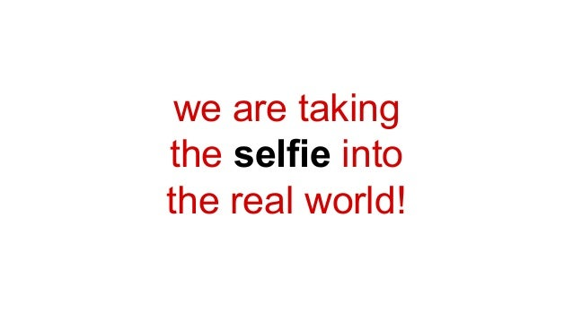 we are taking the selfie into the real world!