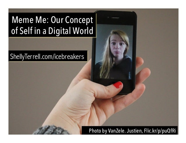 Photo by VanZele. Justien, Flic.kr/p/puQfRi Meme Me: Our Concept of Self in a Digital World ShellyTerrell.com/icebreakers