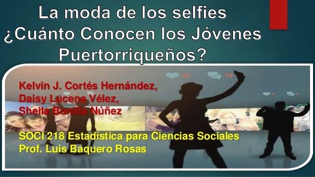 Kelvin J. Cortés Hernández, Daisy Lucena Vélez, Sheila Bonilla Núñez SOCI 218 Estadística para Ciencias Sociales Prof. Lui...