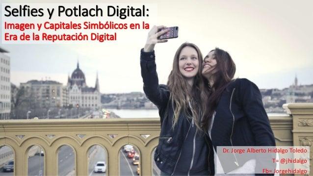 Selfies y Potlach Digital: Imagen y Capitales Simbólicos en la Era de la Reputación Digital Dr. Jorge Alberto Hidalgo Tole...