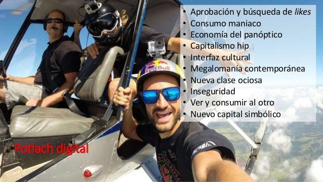 Potlach digital • Aprobación y búsqueda de likes • Consumo maniaco • Economía del panóptico • Capitalismo hip • Interfaz c...
