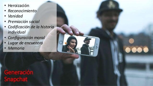 Generación Snapchat • Heroización • Reconocimiento • Vanidad • Premiación social • Codificación de la historia individual ...