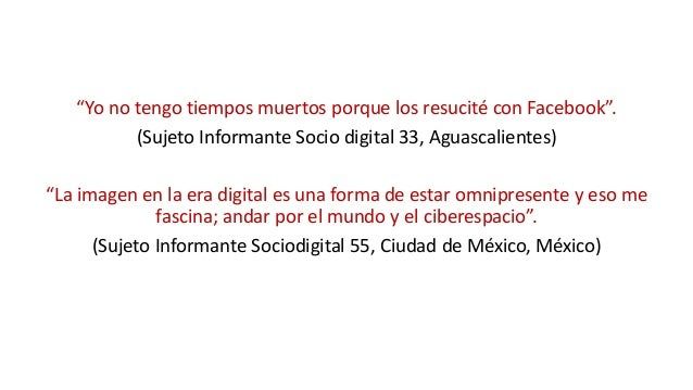 """""""Yo no tengo tiempos muertos porque los resucité con Facebook"""". (Sujeto Informante Socio digital 33, Aguascalientes) """"La i..."""