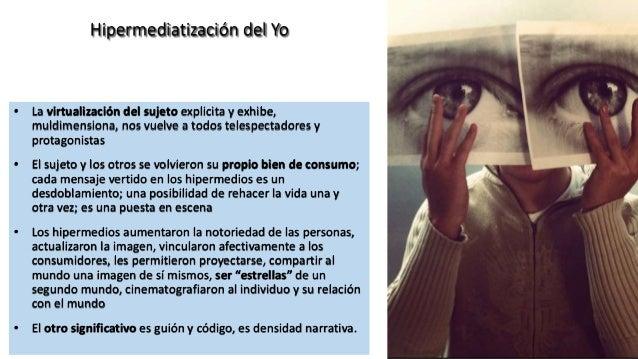 Texto Hipermediatización del Yo • La virtualización del sujeto explicita y exhibe, muldimensiona, nos vuelve a todos teles...