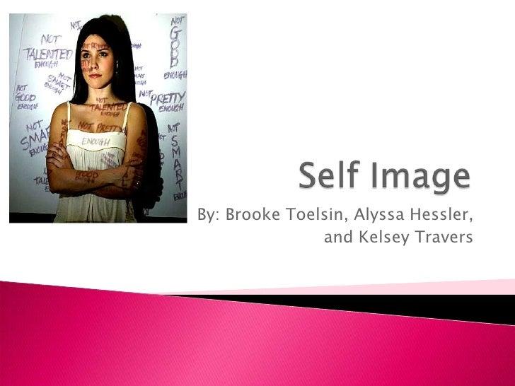 Self Image<br />By: Brooke Toelsin, Alyssa Hessler, <br />and Kelsey Travers<br />