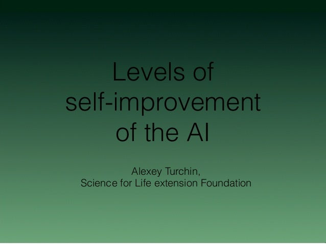 Levels of self-improvement of the AI Alexey Turchin, Science for Life extension Foundation