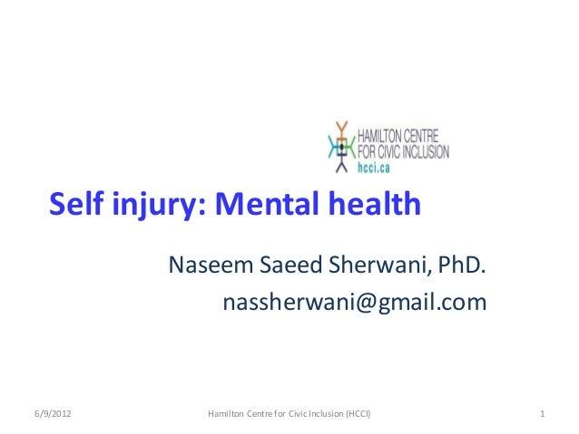 Self injury: Mental health Naseem Saeed Sherwani, PhD. nassherwani@gmail.com 6/9/2012 1Hamilton Centre for Civic Inclusion...