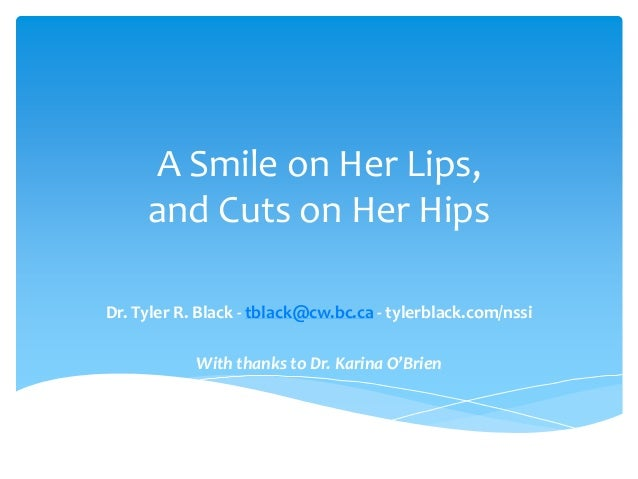 A Smile on Her Lips, and Cuts on Her Hips Dr. Tyler R. Black - tblack@cw.bc.ca - tylerblack.com/nssi With thanks to Dr. Ka...