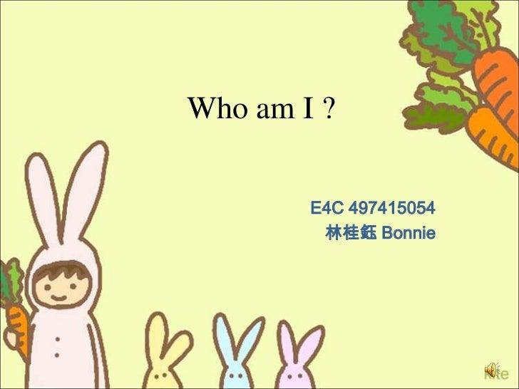 Who am I ?        E4C 497415054         林桂鈺 Bonnie
