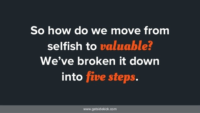 www.getsidekick.com So how do we move from selfish to valuable? We've broken it down into five steps.