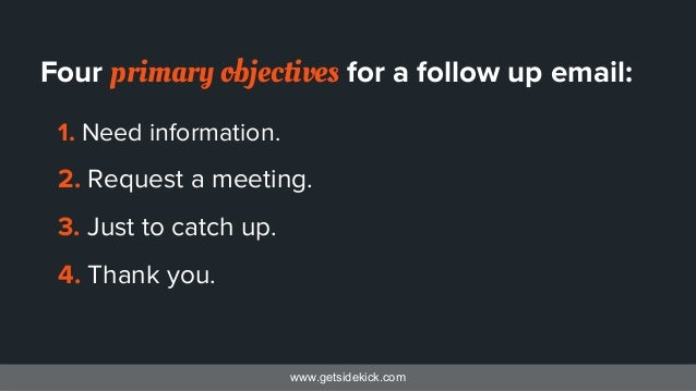 www.getsidekick.com Four primary objectives for a follow up email: 1. Need information. 2. Request a meeting. 3. Just to c...