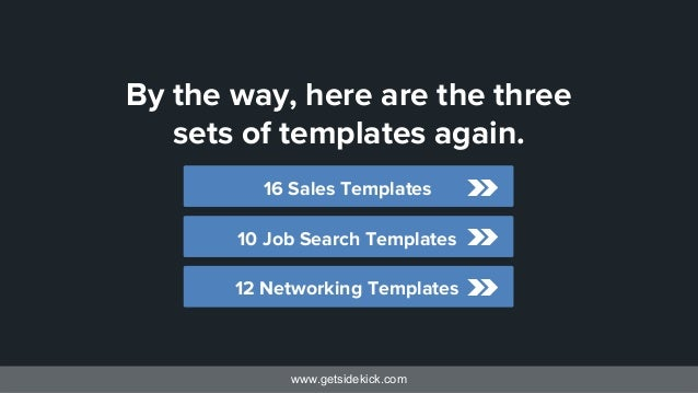 www.getsidekick.com By the way, here are the three sets of templates again. 12 Networking Templates 10 Job Search Template...