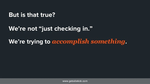 """www.getsidekick.com But is that true? We're not """"just checking in."""" We're trying to accomplish something."""