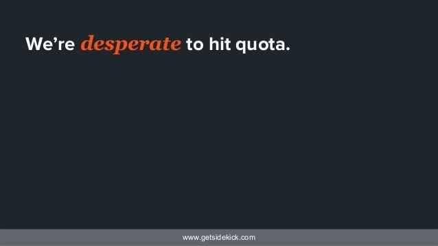 www.getsidekick.com We're desperate to hit quota.