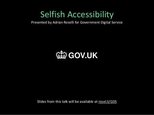Selfish Accessibility Presented by Adrian Roselli for Government Digital Service Slides from this talk will be available a...