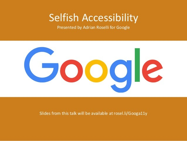 Selfish Accessibility Presented by Adrian Roselli for Google Slides from this talk will be available at rosel.li/Googa11y