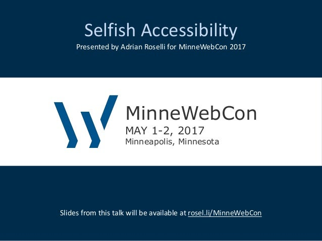 Selfish Accessibility Presented by Adrian Roselli for MinneWebCon 2017 Slides from this talk will be available at rosel.li...