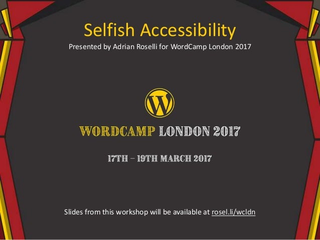 Selfish Accessibility Presented by Adrian Roselli for WordCamp London 2017 Slides from this workshop will be available at ...