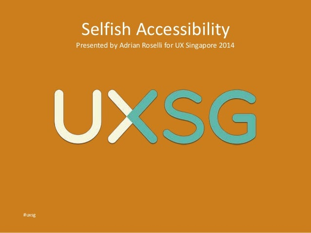 Selfish Accessibility  Presented by Adrian Roselli for UX Singapore 2014  #uxsg