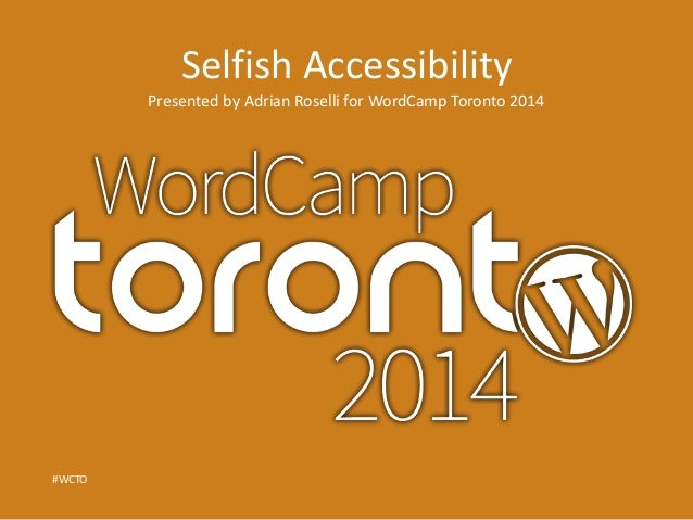 Selfish Accessibility  Presented by Adrian Roselli for WordCamp Toronto 2014  #WCTO