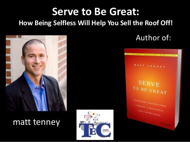 Author of: matt tenney Serve to Be Great: How Being Selfless Will Help You Sell the Roof Off!