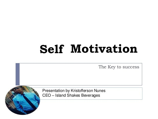 Self Motivation The Key to success  Presentation by Kristofferson Nunes CEO – Island Shakes Beverages