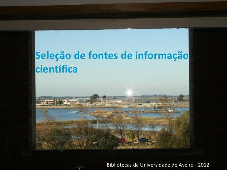 Seleção de fontes de informaçãocientífica              Bibliotecas da Universidade de Aveiro - 2012