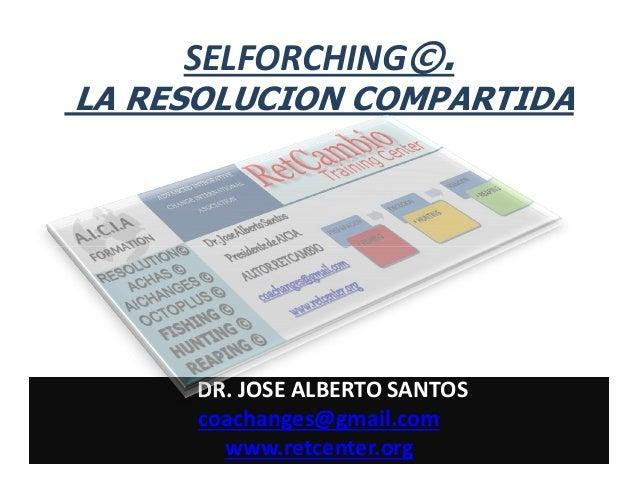 SELFORCHING©. LA RESOLUCION COMPARTIDA  DR. JOSE ALBERTO SANTOS coachanges@gmail.com www.retcenter.org
