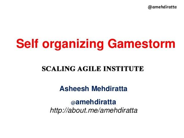 Self organizing Gamestorm Asheesh Mehdiratta @amehdiratta http://about.me/amehdiratta @amehdiratta