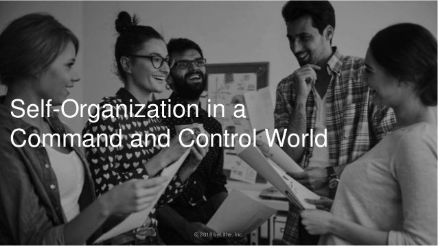 Self-Organization in a Command and Control World © 2016 beLithe, Inc.