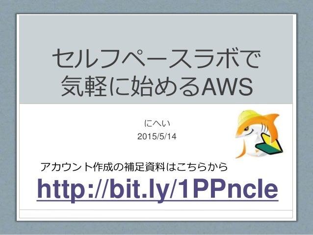 セルフペースラボで 気軽に始めるAWS にへい 2015/5/14 http://bit.ly/1PPncIe アカウント作成の補足資料はこちらから