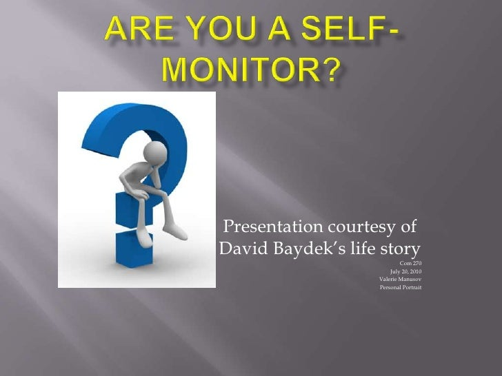 Are you a self- monitor?<br />Presentation courtesy of David Baydek's life story<br />Com 270<br />July 20, 2010<br />Vale...