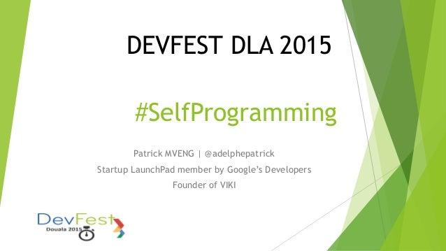 DEVFEST DLA 2015 Patrick MVENG | @adelphepatrick Startup LaunchPad member by Google's Developers Founder of VIKI #SelfProg...
