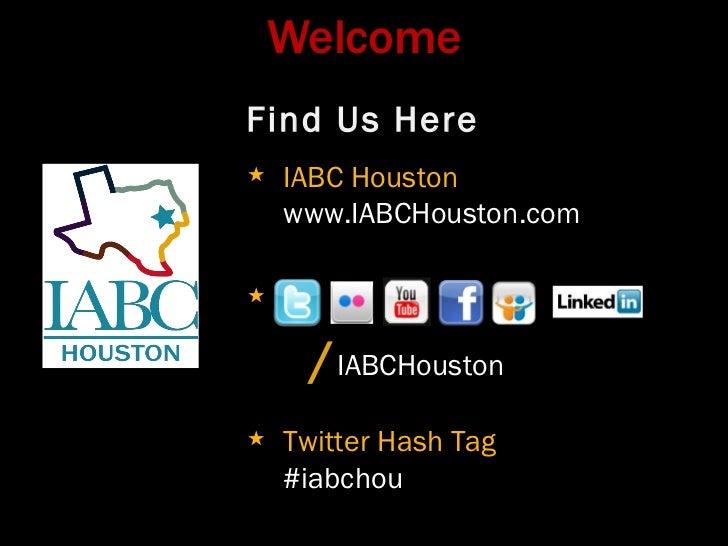 Welcome <ul><li>Find Us Here </li></ul><ul><li>IABC Houston www.IABCHouston.com </li></ul><ul><li>/ IABCHouston </li></ul>...