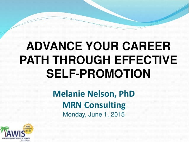 ADVANCE YOUR CAREER PATH THROUGH EFFECTIVE SELF-PROMOTION Melanie Nelson, PhD MRN Consulting Monday, June 1, 2015