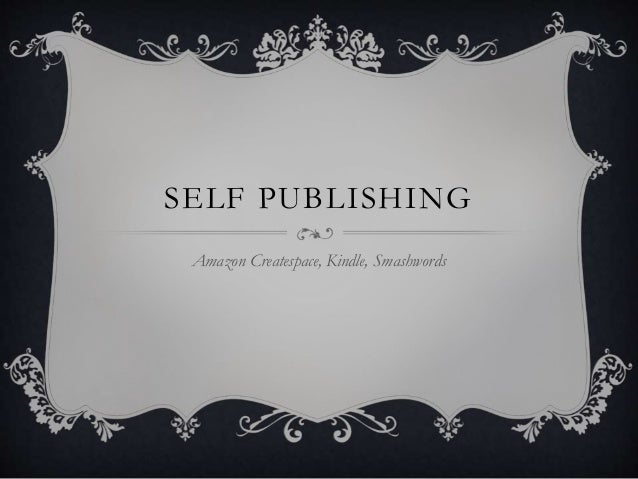 SELF PUBLISHING Amazon Createspace, Kindle, Smashwords