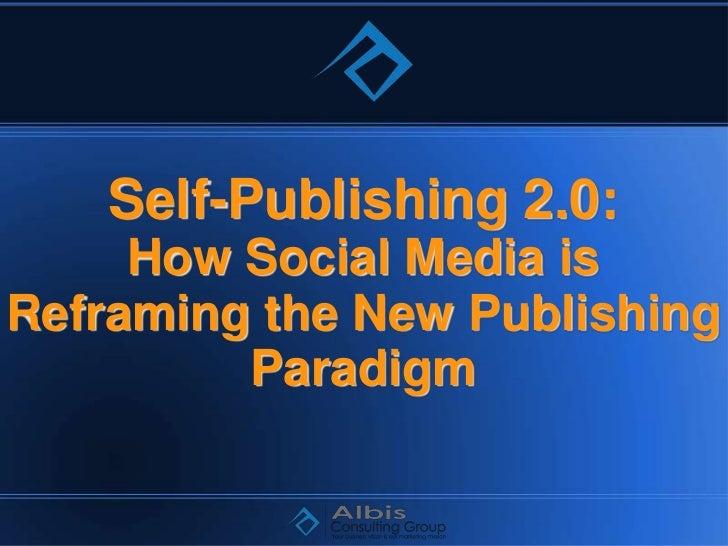 Self-Publishing 2.0:     How Social Media isReframing the New Publishing         Paradigm