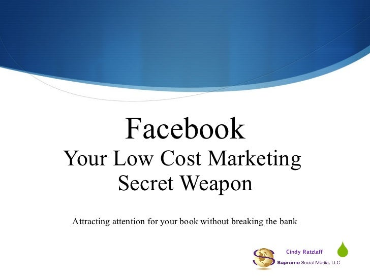 Facebook Your Low Cost Marketing  Secret Weapon Attracting attention for your book without breaking the bank Cindy Ratzlaff