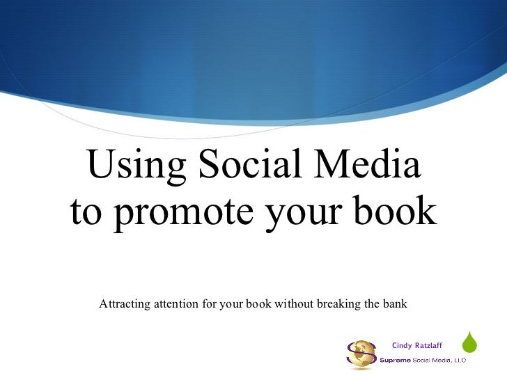 Using Social Media to promote your book Attracting attention for your book without breaking the bank Cindy Ratzlaff