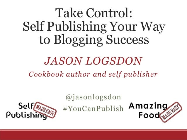 Take Control: Self Publishing Your Way to Blogging Success JASON LOGSDON Cookbook author and self publisher @jasonlogsdon ...