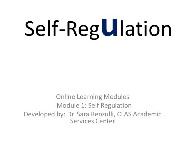 Self-Regulation Online Learning Modules Module 1: Self Regulation Developed by: Dr. Sara Renzulli, CLAS Academic Services ...