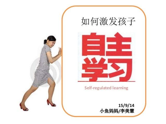 如何激发孩子  Self-regulated learning  15/9/14  小鱼妈妈/李美慧