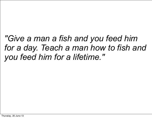 """Give a man a fish and you feed himfor a day. Teach a man how to fish andyou feed him for a lifetime.""Thursday, 20 June 13"