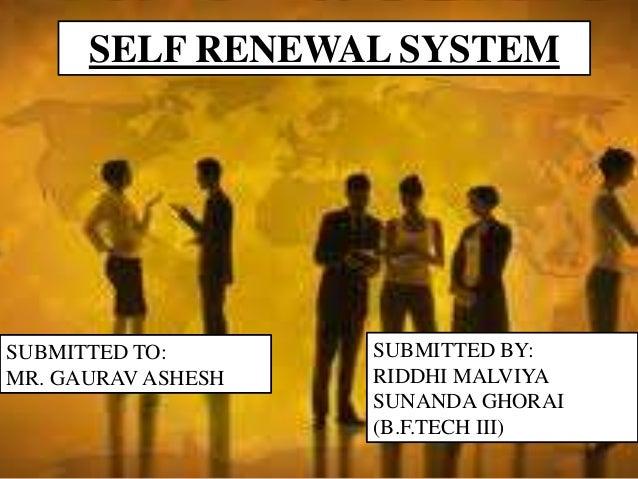 SUBMITTED BY: RIDDHI MALVIYA SUNANDA GHORAI (B.F.TECH III) SELF RENEWAL SYSTEM SUBMITTED TO: MR. GAURAV ASHESH