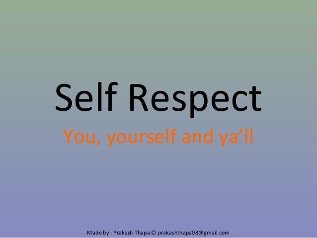 Made by : Prakash Thapa © prakashthapa08@gmail.com Self Respect You, yourself and ya'll